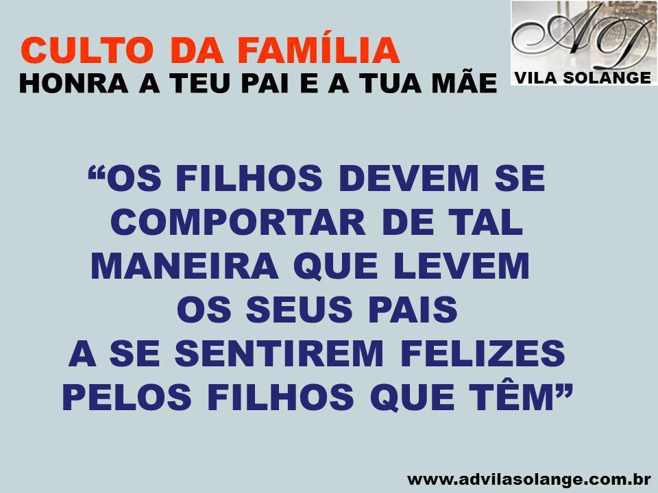 VILA SOLANGE www.advilasolange.com.br CULTO DA FAMÍLIA 1 – DEVERES DOS FILHOS HONRA A TEU PAI E A TUA MÃE OBEDIÊNCIA / HONRA / PROTEÇÃO