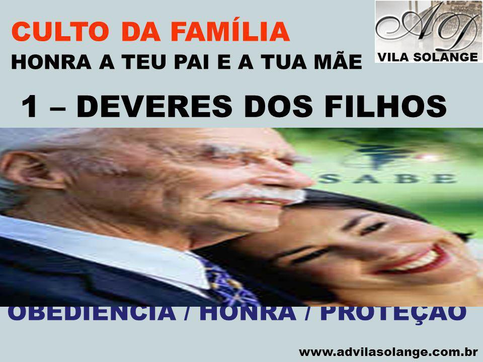 VILA SOLANGE www.advilasolange.com.br CULTO DA FAMÍLIA A) OBEDECER AOS PAIS HONRA A TEU PAI E A TUA MÃE DEUT.