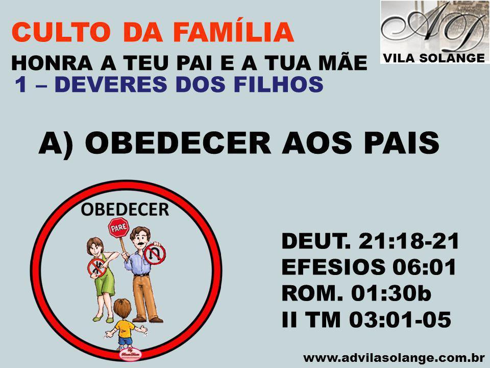 VILA SOLANGE www.advilasolange.com.br CULTO DA FAMÍLIA A) OBEDECER AOS PAIS HONRA A TEU PAI E A TUA MÃE DEUT. 21:18-21 EFESIOS 06:01 ROM. 01:30b II TM