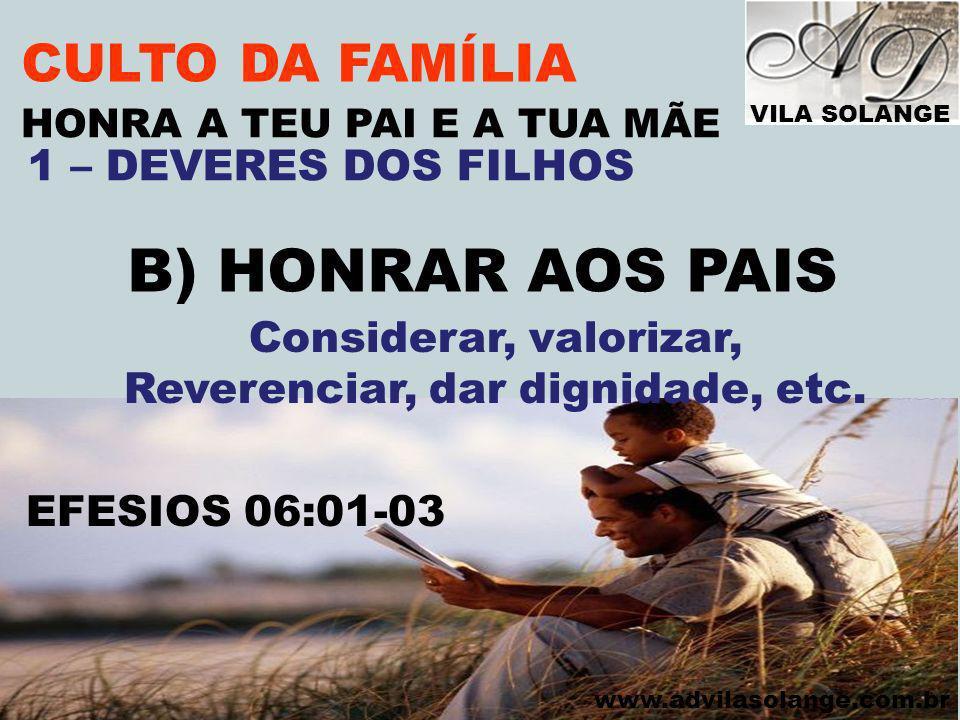 VILA SOLANGE www.advilasolange.com.br CULTO DA FAMÍLIA B) HONRAR AOS PAIS EFESIOS 06:01-03 HONRA A TEU PAI E A TUA MÃE 1 – DEVERES DOS FILHOS Consider
