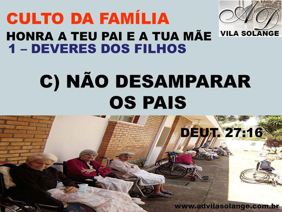 VILA SOLANGE www.advilasolange.com.br CULTO DA FAMÍLIA C) NÃO DESAMPARAR OS PAIS HONRA A TEU PAI E A TUA MÃE DEUT. 27:16 1 – DEVERES DOS FILHOS
