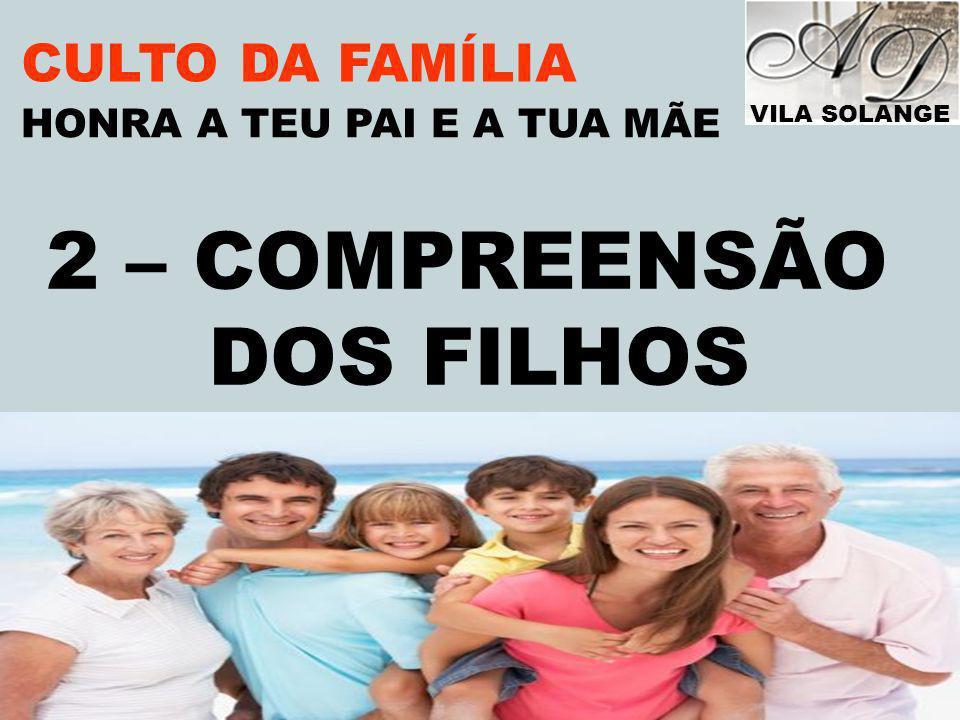 VILA SOLANGE www.advilasolange.com.br CULTO DA FAMÍLIA 2 – COMPREENSÃO DOS FILHOS HONRA A TEU PAI E A TUA MÃE