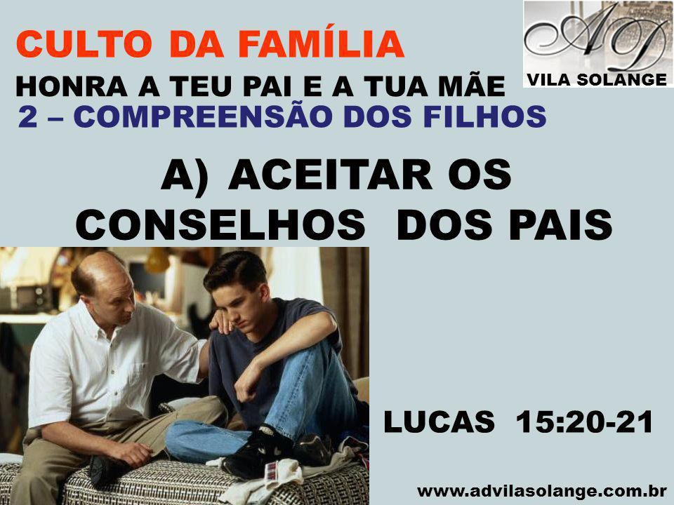 VILA SOLANGE www.advilasolange.com.br CULTO DA FAMÍLIA A)ACEITAR OS CONSELHOS DOS PAIS HONRA A TEU PAI E A TUA MÃE LUCAS 15:20-21 2 – COMPREENSÃO DOS