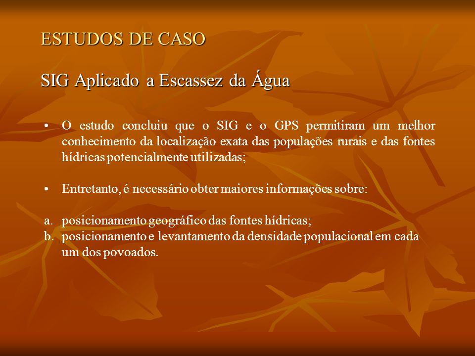 ESTUDOS DE CASO SIG Aplicado a Escassez da Água O estudo concluiu que o SIG e o GPS permitiram um melhor conhecimento da localização exata das populaç