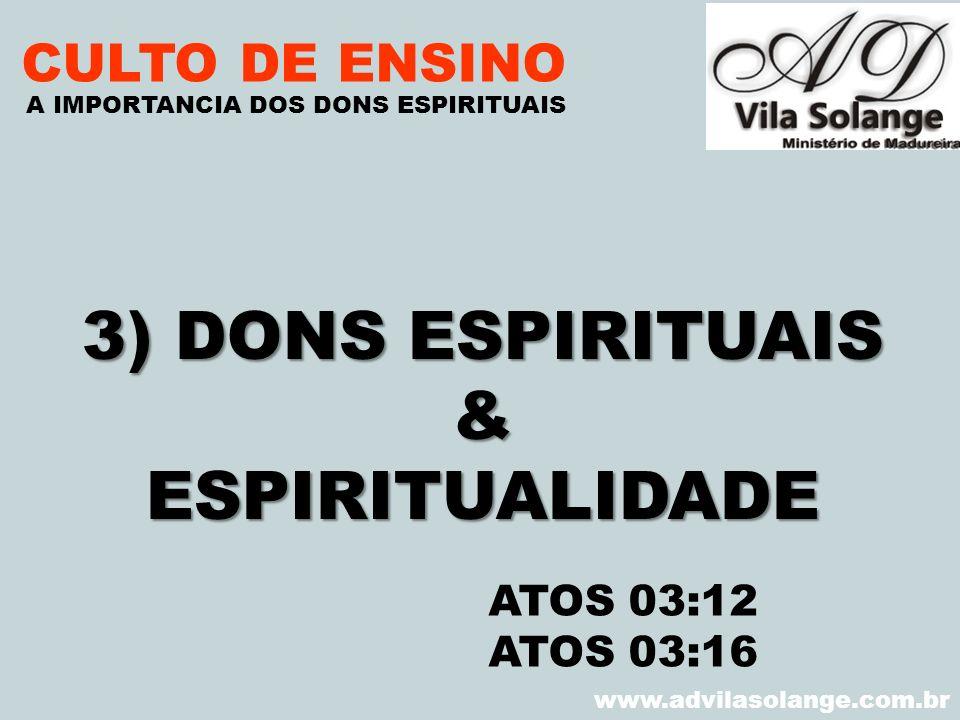 VILA SOLANGE www.advilasolange.com.br CULTO DE ENSINO 3) DONS ESPIRITUAIS &ESPIRITUALIDADE A IMPORTANCIA DOS DONS ESPIRITUAIS ATOS 03:12 ATOS 03:16