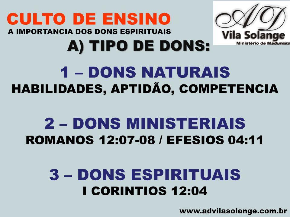 VILA SOLANGE www.advilasolange.com.br CULTO DE ENSINO 1 – DONS NATURAIS HABILIDADES, APTIDÃO, COMPETENCIA 2 – DONS MINISTERIAIS ROMANOS 12:07-08 / EFE