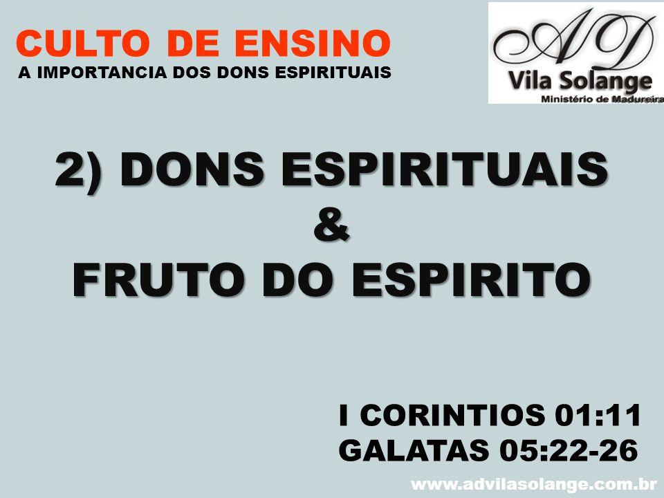 VILA SOLANGE www.advilasolange.com.br CULTO DE ENSINO 2) DONS ESPIRITUAIS & FRUTO DO ESPIRITO A IMPORTANCIA DOS DONS ESPIRITUAIS I CORINTIOS 01:11 GAL