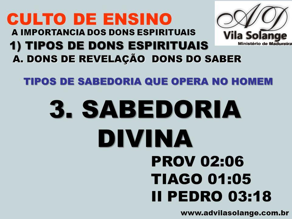VILA SOLANGE www.advilasolange.com.br CULTO DE ENSINO 1) TIPOS DE DONS ESPIRITUAIS A IMPORTANCIA DOS DONS ESPIRITUAIS TIPOS DE SABEDORIA QUE OPERA NO