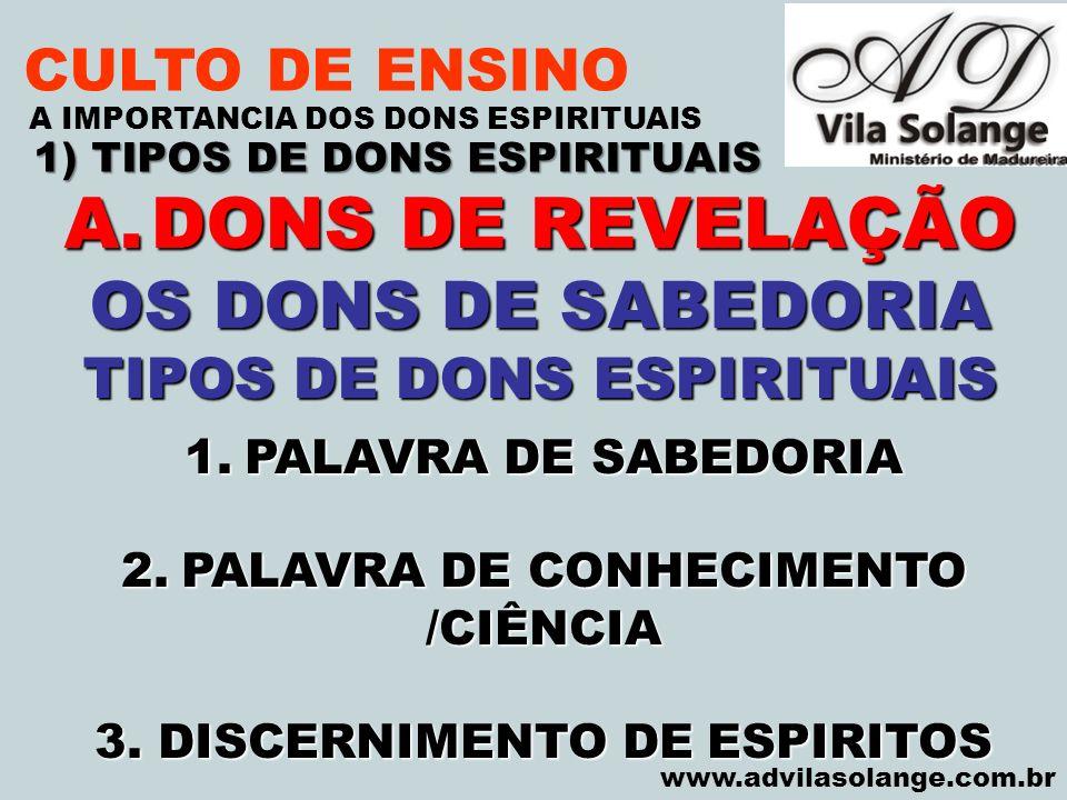 VILA SOLANGE www.advilasolange.com.br CULTO DE ENSINO 1) TIPOS DE DONS ESPIRITUAIS A IMPORTANCIA DOS DONS ESPIRITUAIS A.DONS DE REVELAÇÃO OS DONS DE S