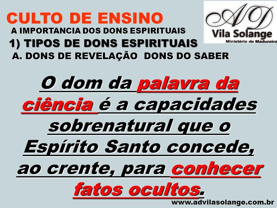 VILA SOLANGE www.advilasolange.com.br CULTO DE ENSINO 1) TIPOS DE DONS ESPIRITUAIS A IMPORTANCIA DOS DONS ESPIRITUAIS O dom da palavra da ciência é a