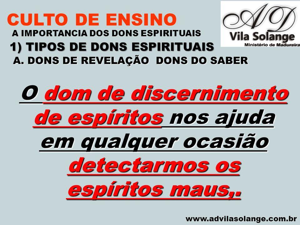 VILA SOLANGE www.advilasolange.com.br CULTO DE ENSINO 1) TIPOS DE DONS ESPIRITUAIS A IMPORTANCIA DOS DONS ESPIRITUAIS O dom de discernimento de espíri