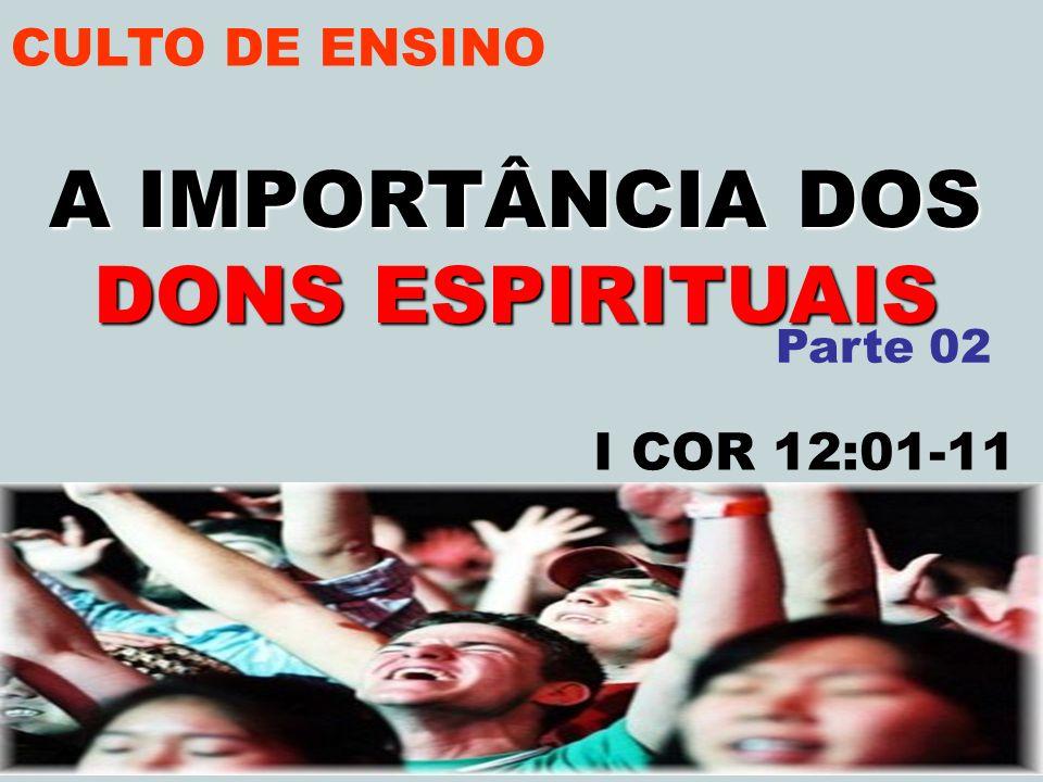 CULTO DE ENSINO A IMPORTÂNCIA DOS DONS ESPIRITUAIS I COR 12:01-11 Parte 02