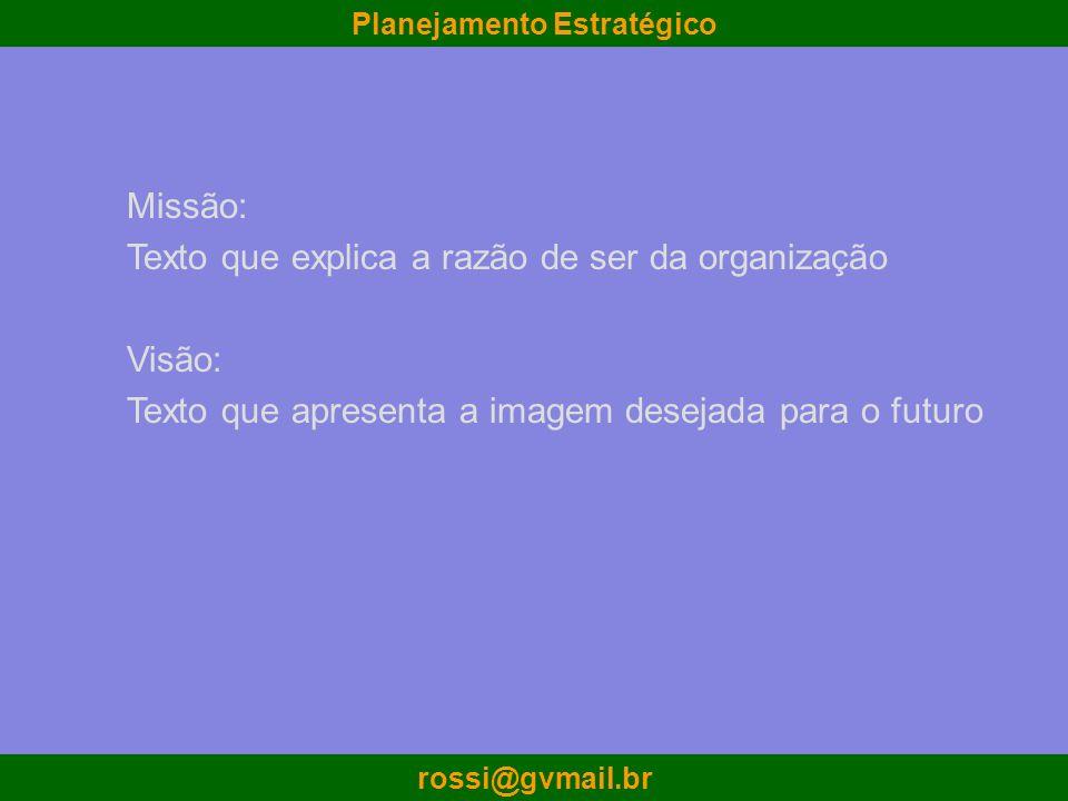 Planejamento Estratégico rossi@gvmail.br Missão: Texto que explica a razão de ser da organização Visão: Texto que apresenta a imagem desejada para o f