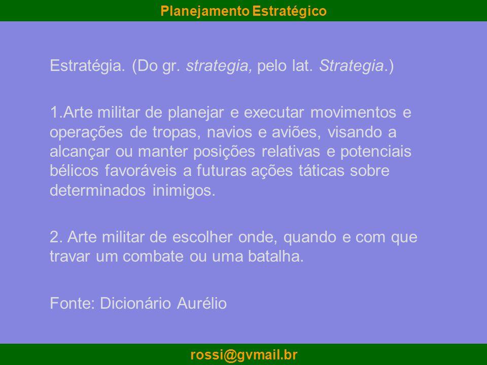 Planejamento Estratégico rossi@gvmail.br Estratégia. (Do gr. strategia, pelo lat. Strategia.) 1.Arte militar de planejar e executar movimentos e opera