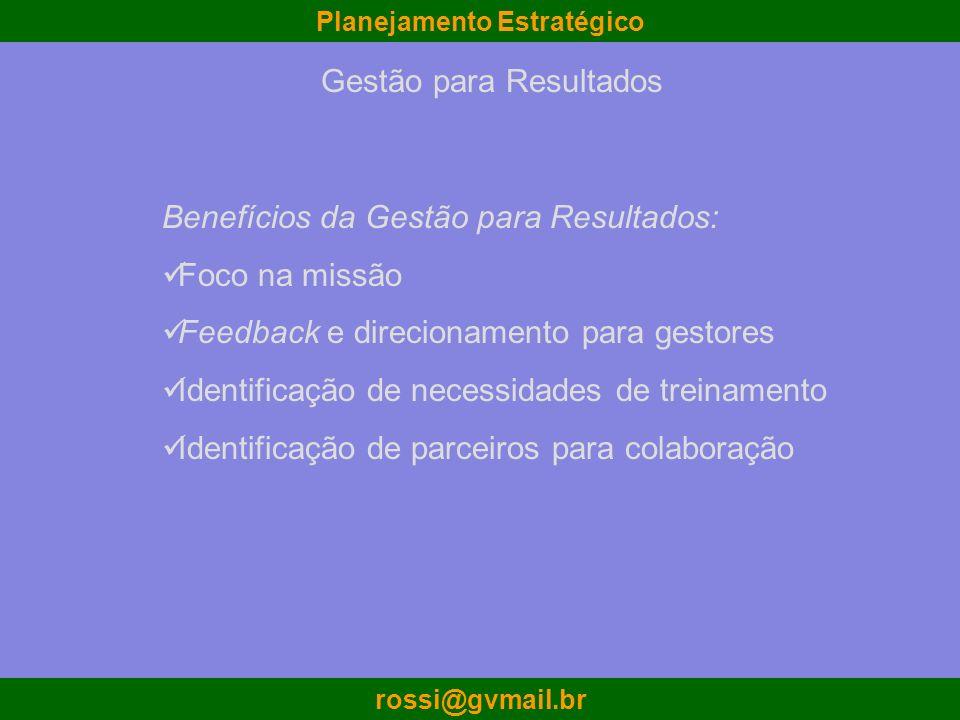 Planejamento Estratégico rossi@gvmail.br Benefícios da Gestão para Resultados: Foco na missão Feedback e direcionamento para gestores Identificação de