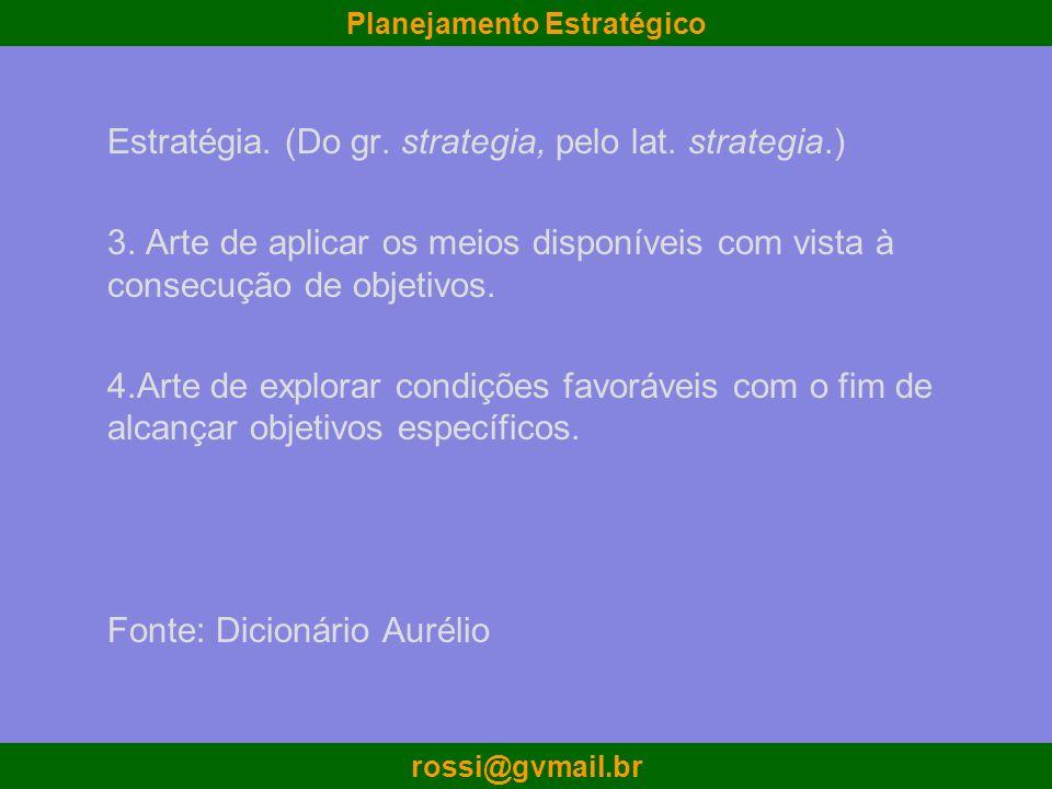 Planejamento Estratégico rossi@gvmail.br Definições de Estratégia A estratégia pode ser definida como a determinação dos objetivos e das metas básicas a longo prazo de uma empresa, bem como a adoção de cursos de ação e alocação dos recursos necessários à consecução dessas metas.