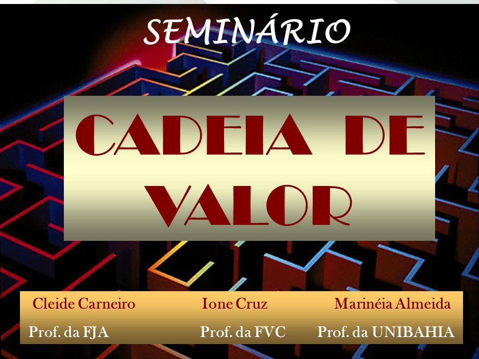 CADEIA DE VALOR Cleide Carneiro Ione Cruz Marinéia Almeida Prof. da FJA Prof. da FVC Prof. da UNIBAHIA SEMINÁRIO