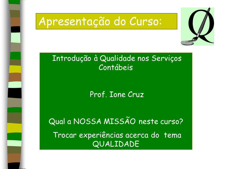 Apresentação do Curso: Introdução à Qualidade nos Serviços Contábeis Prof. Ione Cruz Qual a NOSSA MISSÃO neste curso? Trocar experiências acerca do te