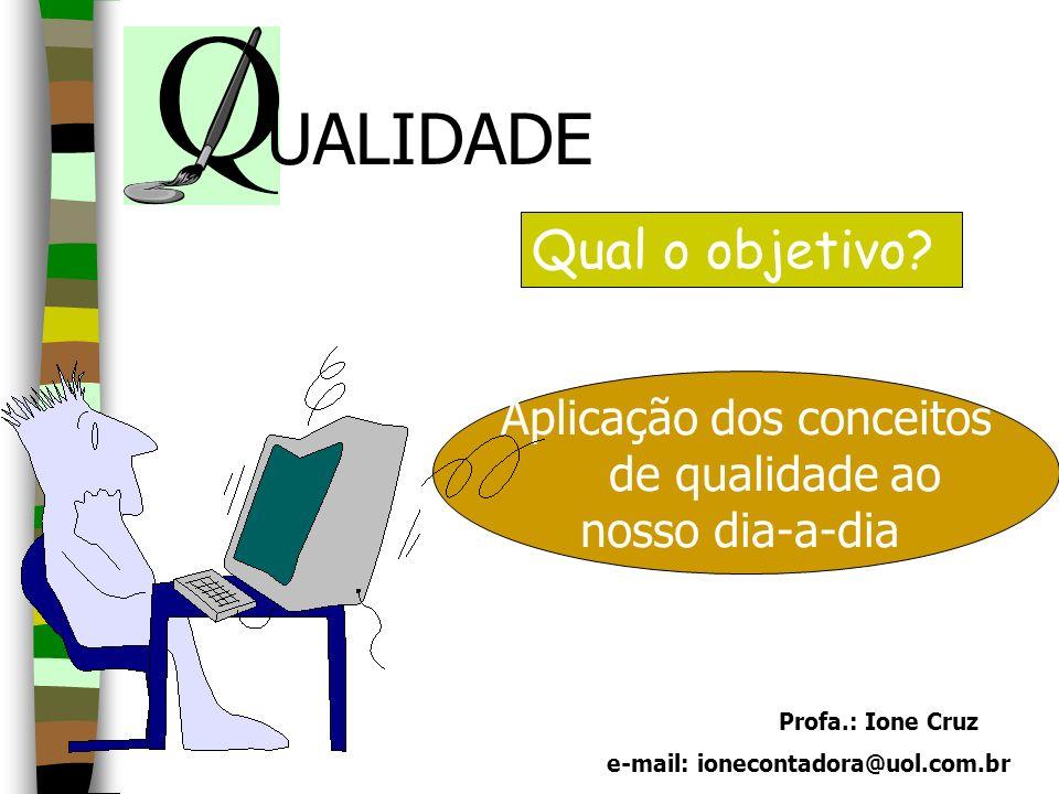 Profa.: Ione Cruz e-mail: ionecontadora@uol.com.br Aplicação dos conceitos de qualidade ao nosso dia-a-dia Qual o objetivo? UALIDADE
