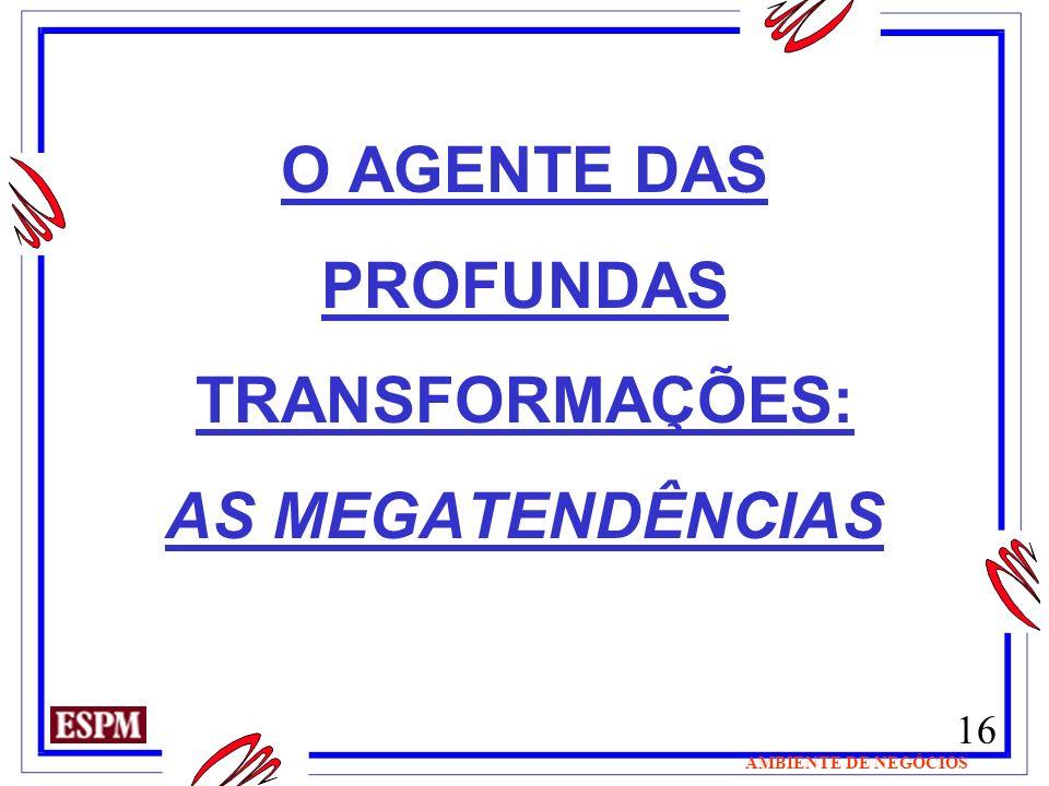 16 AMBIENTE DE NEGÓCIOS O AGENTE DAS PROFUNDAS TRANSFORMAÇÕES: AS MEGATENDÊNCIAS