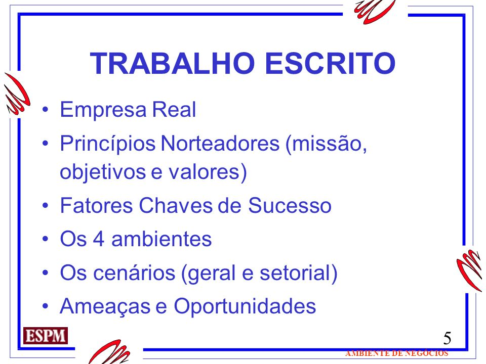 5 AMBIENTE DE NEGÓCIOS TRABALHO ESCRITO Empresa Real Princípios Norteadores (missão, objetivos e valores) Fatores Chaves de Sucesso Os 4 ambientes Os