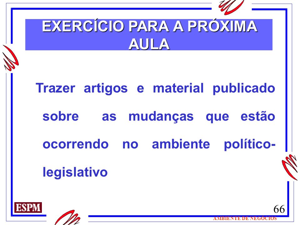 66 AMBIENTE DE NEGÓCIOS Trazer artigos e material publicado sobre as mudanças que estão ocorrendo no ambiente político- legislativo EXERCÍCIO PARA A P