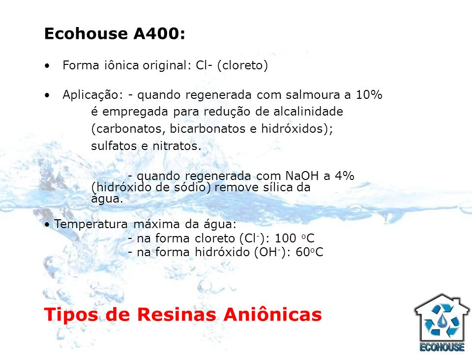 Ecohouse A300: Forma iônica original: Cl - (cloreto) Aplicação: - quando regenerada com salmoura a 10% é empregada para redução de alcalinidade (carbonatos, bicarbonatos e hidróxidos); flúor e nitratos; - quando regenerada com NaOH a 4% (hidróxido de sódio) remove sílica da água.