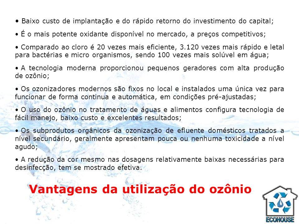 Vantagens da utilização do ozônio Baixo custo de implantação e do rápido retorno do investimento do capital; É o mais potente oxidante disponível no m