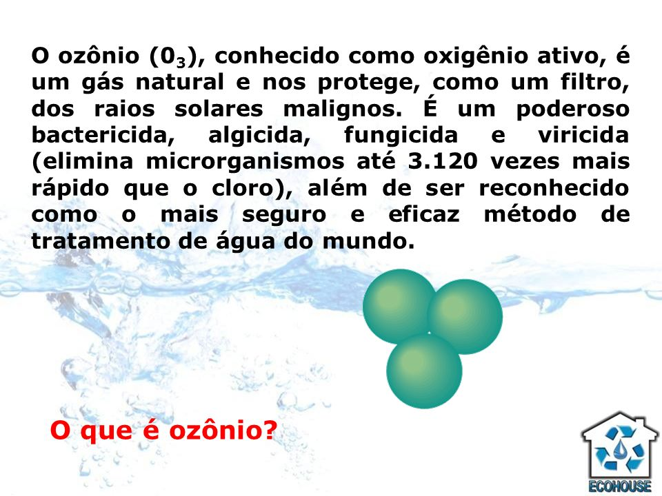 O que é ozônio? O ozônio (0 3 ), conhecido como oxigênio ativo, é um gás natural e nos protege, como um filtro, dos raios solares malignos. É um poder