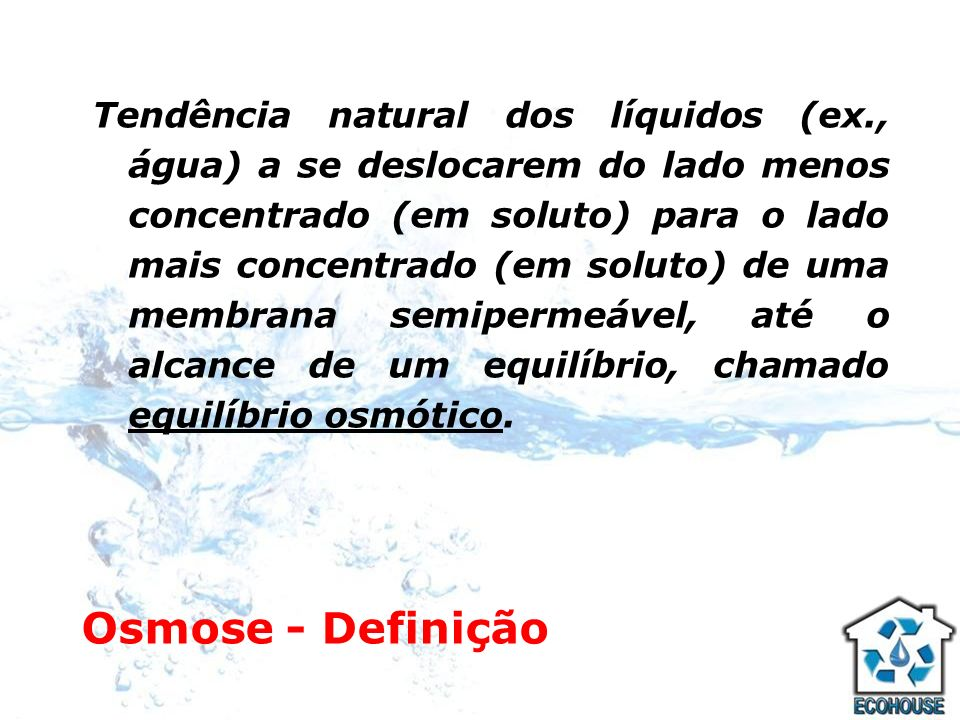 Osmose - Definição Tendência natural dos líquidos (ex., água) a se deslocarem do lado menos concentrado (em soluto) para o lado mais concentrado (em s