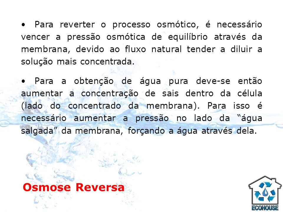Osmose Reversa Para reverter o processo osmótico, é necessário vencer a pressão osmótica de equilíbrio através da membrana, devido ao fluxo natural te