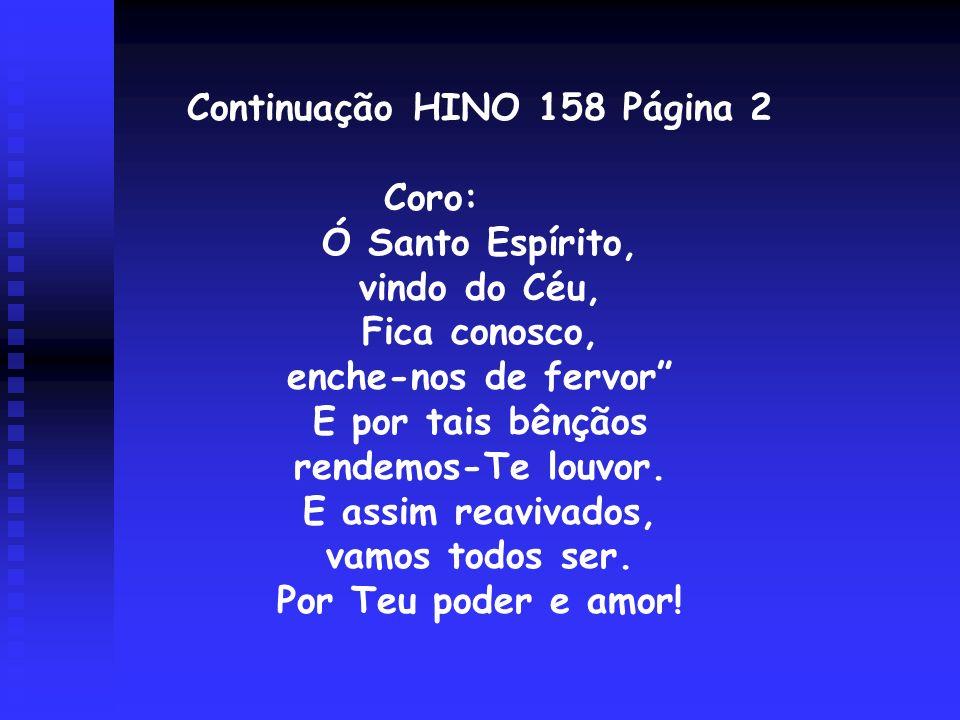 Continuação HINO 158 Página 2 Coro: Ó Santo Espírito, vindo do Céu, Fica conosco, enche-nos de fervor E por tais bênçãos rendemos-Te louvor. E assim r