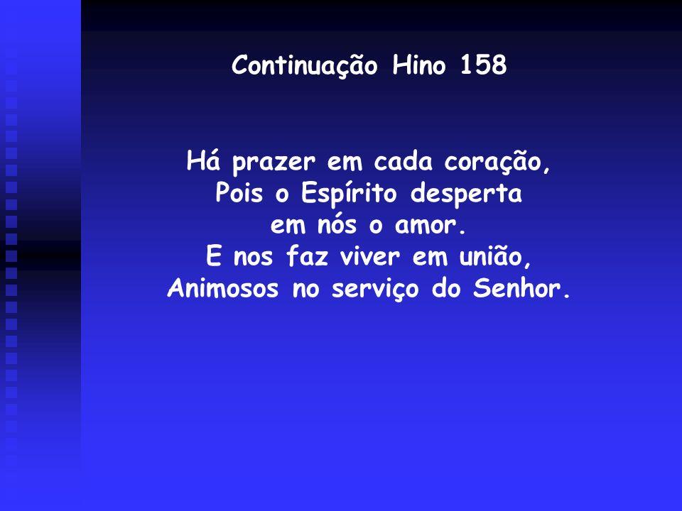 Continuação Hino 158 Há prazer em cada coração, Pois o Espírito desperta em nós o amor. E nos faz viver em união, Animosos no serviço do Senhor.