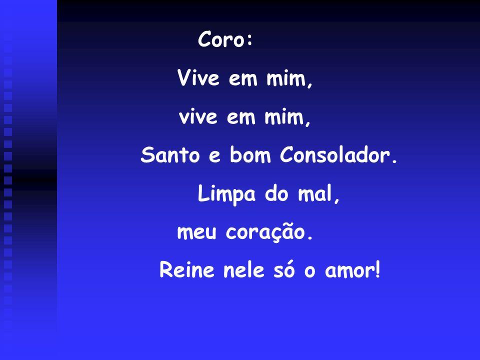 Coro: Vive em mim, vive em mim, Santo e bom Consolador. Limpa do mal, meu coração. Reine nele só o amor!
