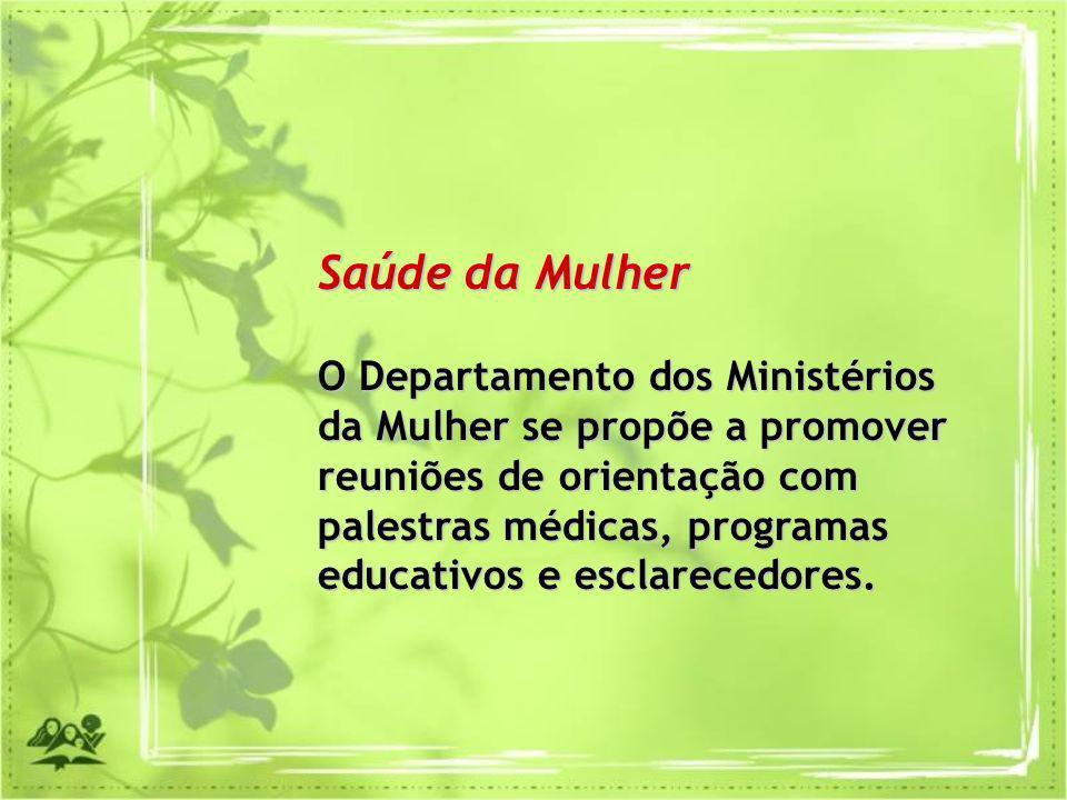 Saúde da Mulher O Departamento dos Ministérios da Mulher se propõe a promover reuniões de orientação com palestras médicas, programas educativos e esc