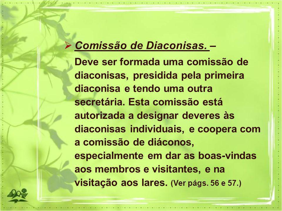 Comissão de Diaconisas. – Deve ser formada uma comissão de diaconisas, presidida pela primeira diaconisa e tendo uma outra secretária. Esta comissão e