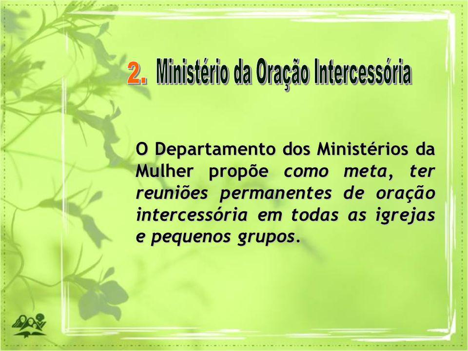 O Departamento dos Ministérios da Mulher propõe como meta, ter reuniões permanentes de oração intercessória em todas as igrejas e pequenos grupos.