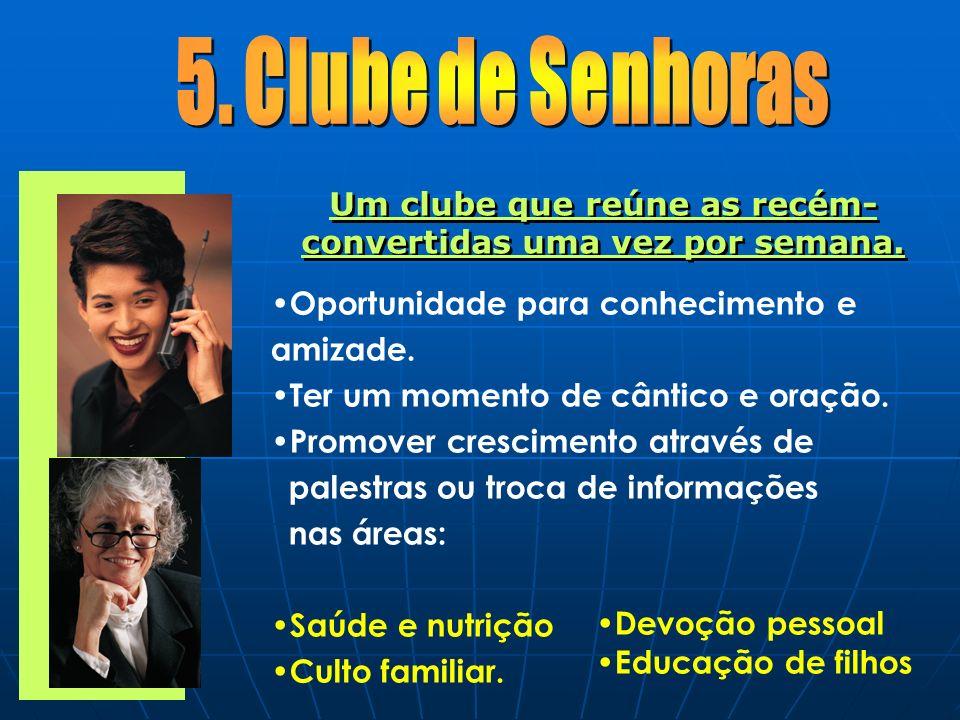 Um clube que reúne as recém- convertidas uma vez por semana. Oportunidade para conhecimento e amizade. Ter um momento de cântico e oração. Promover cr