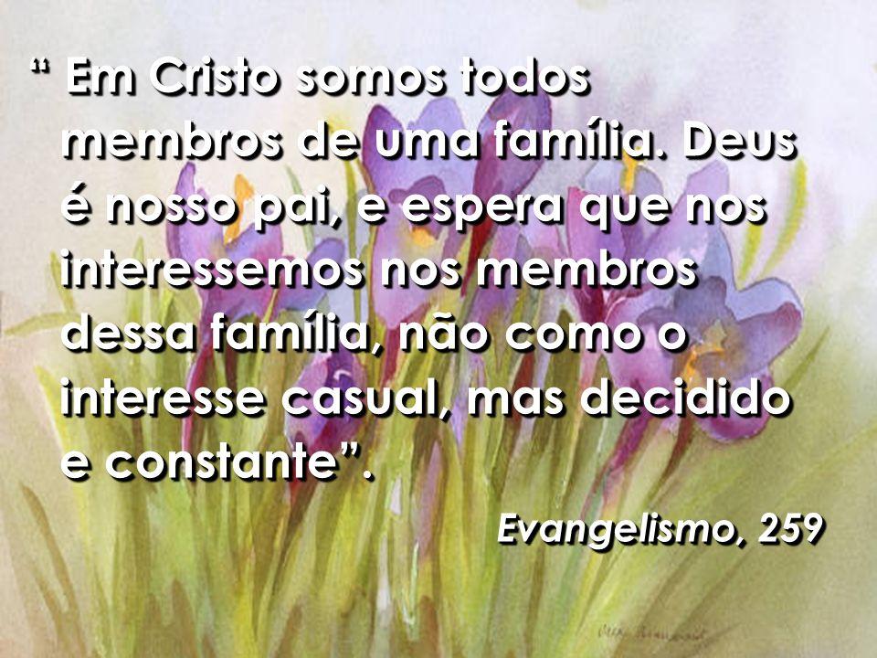 Em Cristo somos todos membros de uma família. Deus é nosso pai, e espera que nos interessemos nos membros dessa família, não como o interesse casual,