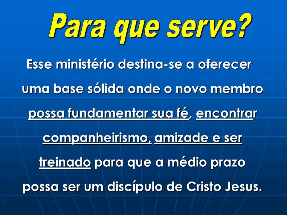 Esse ministério destina-se a oferecer uma base sólida onde o novo membro possa fundamentar sua fé, encontrar companheirismo, amizade e ser treinado pa