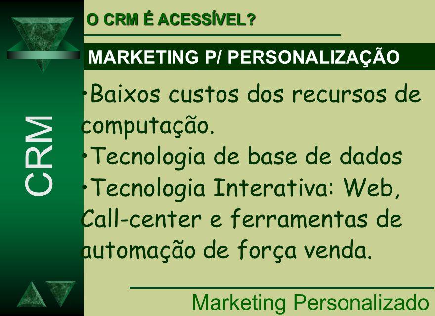 Marketing Personalizado CRM Baixos custos dos recursos de computação. Tecnologia de base de dados Tecnologia Interativa: Web, Call-center e ferramenta