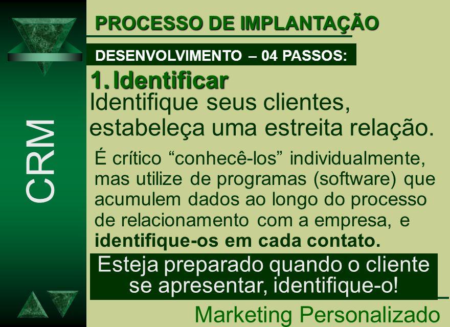 PROCESSO DE IMPLANTAÇÃO Identifique seus clientes, estabeleça uma estreita relação. 1.Identificar Marketing Personalizado CRM DESENVOLVIMENTO – 04 PAS