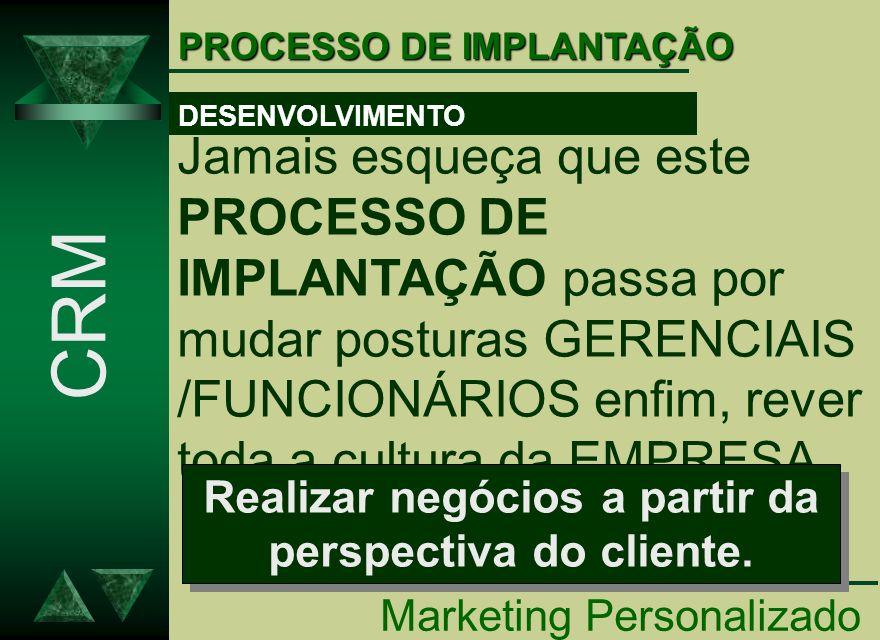 PROCESSO DE IMPLANTAÇÃO Marketing Personalizado CRM Jamais esqueça que este PROCESSO DE IMPLANTAÇÃO passa por mudar posturas GERENCIAIS /FUNCIONÁRIOS