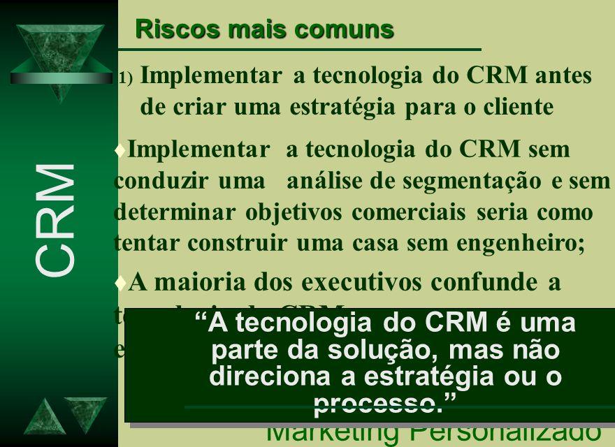 Riscos mais comuns 1) Implementar a tecnologia do CRM antes de criar uma estratégia para o cliente Marketing Personalizado CRM t Implementar a tecnolo