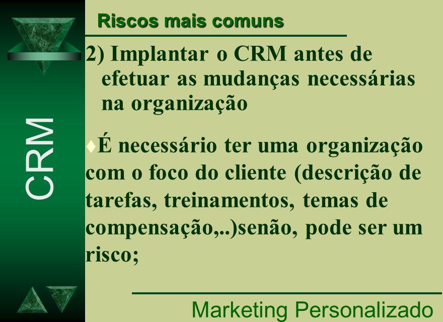 2) Implantar o CRM antes de efetuar as mudanças necessárias na organização Marketing Personalizado CRM Riscos mais comuns t É necessário ter uma organ