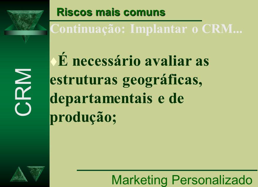 Continuação: Implantar o CRM... Marketing Personalizado CRM Riscos mais comuns t É necessário avaliar as estruturas geográficas, departamentais e de p