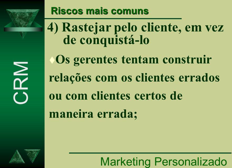 4) Rastejar pelo cliente, em vez de conquistá-lo Marketing Personalizado CRM Riscos mais comuns t Os gerentes tentam construir relações com os cliente