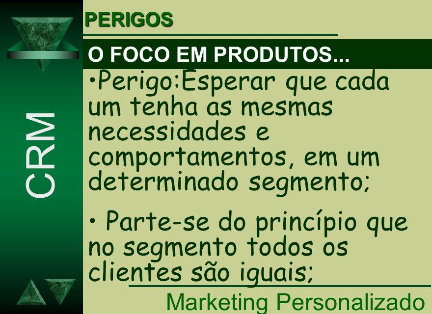 Marketing Personalizado CRM Perigo:Esperar que cada um tenha as mesmas necessidades e comportamentos, em um determinado segmento; Parte-se do princípi