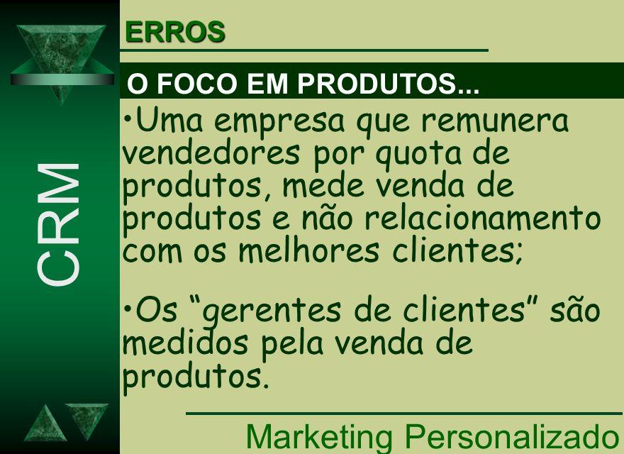 Marketing Personalizado CRM Uma empresa que remunera vendedores por quota de produtos, mede venda de produtos e não relacionamento com os melhores cli