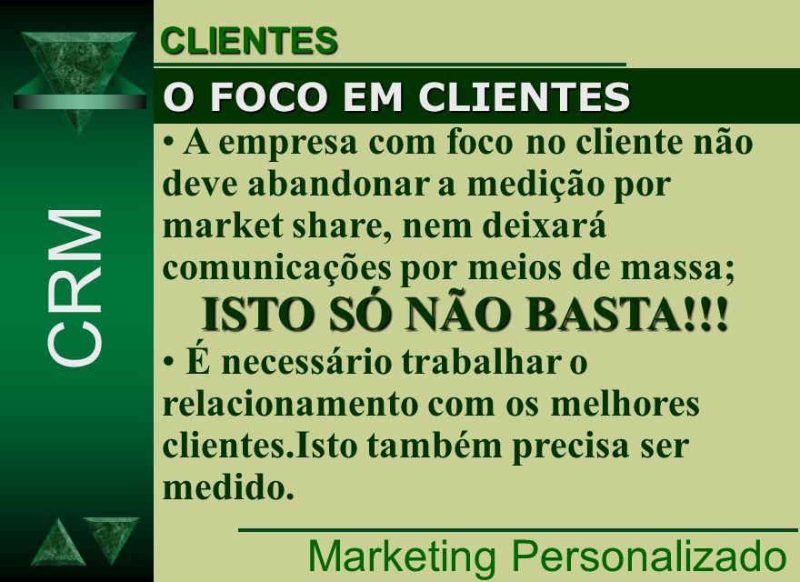 Marketing Personalizado CRM CLIENTES O FOCO EM CLIENTES A empresa com foco no cliente não deve abandonar a medição por market share, nem deixará comun